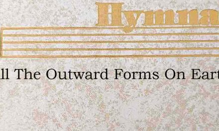 Not All The Outward Forms On Earth – Hymn Lyrics