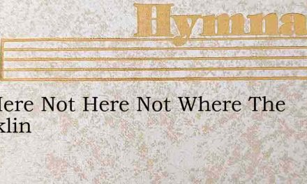 Not Here Not Here Not Where The Sparklin – Hymn Lyrics