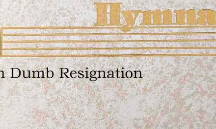 Not In Dumb Resignation – Hymn Lyrics