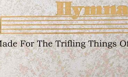 Not Made For The Trifling Things Of Time – Hymn Lyrics
