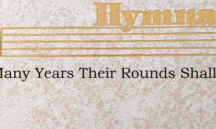Not Many Years Their Rounds Shall Roll – Hymn Lyrics