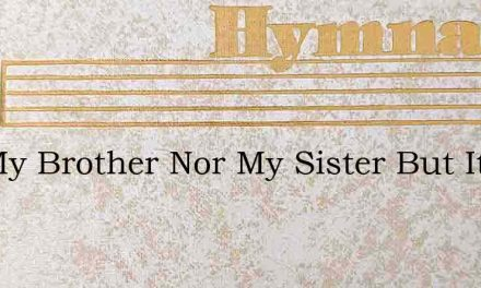 Not My Brother Nor My Sister But Its Me – Hymn Lyrics