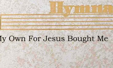 Not My Own For Jesus Bought Me – Hymn Lyrics