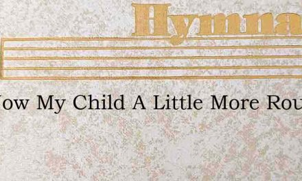 Not Now My Child A Little More Rough Tos – Hymn Lyrics