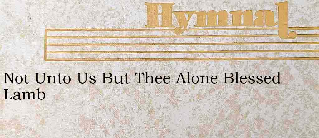 Not Unto Us But Thee Alone Blessed Lamb – Hymn Lyrics