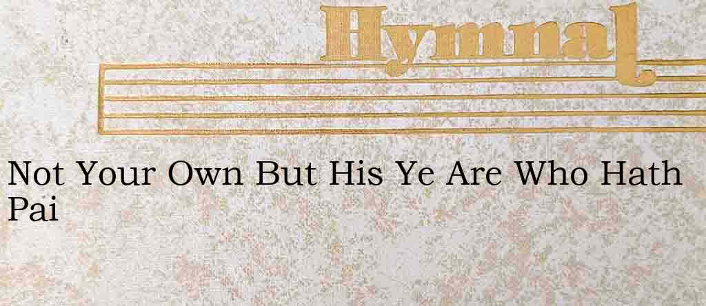 Not Your Own But His Ye Are Who Hath Pai – Hymn Lyrics