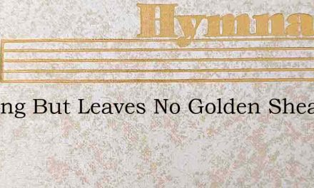 Nothing But Leaves No Golden Sheaves – Hymn Lyrics
