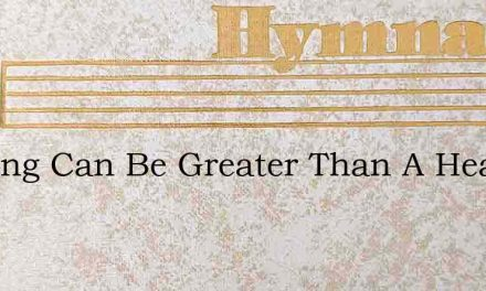 Nothing Can Be Greater Than A Heart Made – Hymn Lyrics