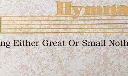 Nothing Either Great Or Small Nothing Si – Hymn Lyrics