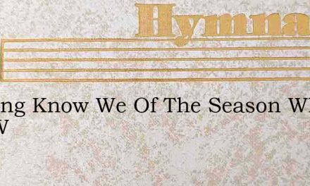 Nothing Know We Of The Season When The W – Hymn Lyrics