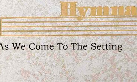 Now As We Come To The Setting – Hymn Lyrics
