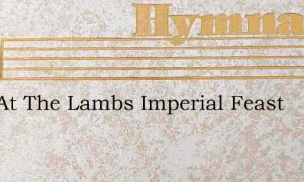Now At The Lambs Imperial Feast – Hymn Lyrics
