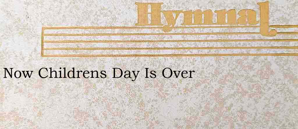 Now Childrens Day Is Over – Hymn Lyrics