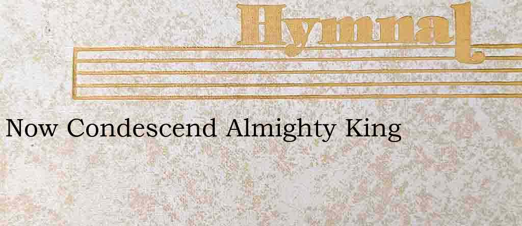 Now Condescend Almighty King – Hymn Lyrics