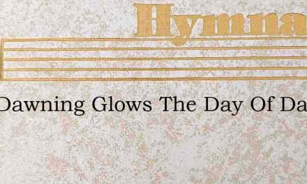Now Dawning Glows The Day Of Days – Hymn Lyrics