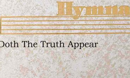 Now Doth The Truth Appear – Hymn Lyrics