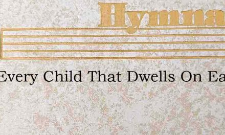 Now Every Child That Dwells On Earth – Hymn Lyrics