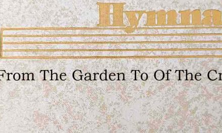 Now From The Garden To Of The Cross – Hymn Lyrics