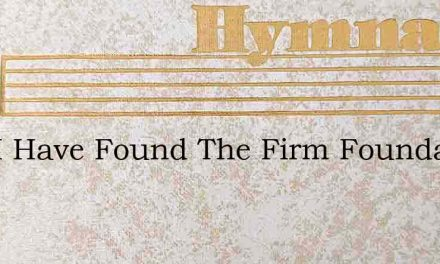 Now I Have Found The Firm Foundation – Hymn Lyrics