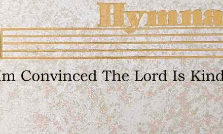 Now Im Convinced The Lord Is Kind – Hymn Lyrics