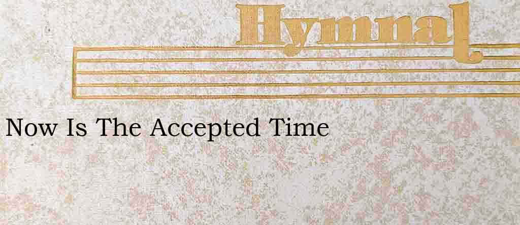 Now Is The Accepted Time – Hymn Lyrics