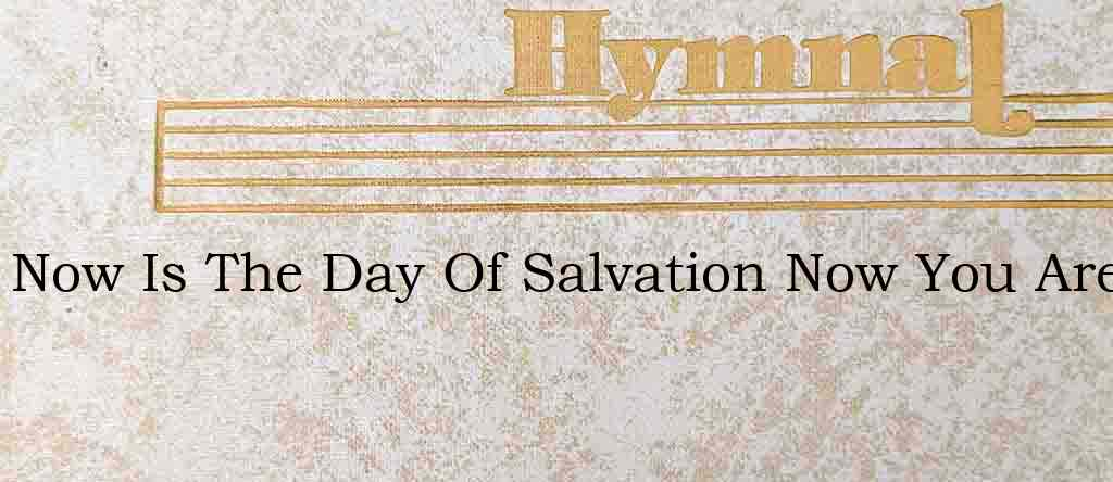 Now Is The Day Of Salvation Now You Are – Hymn Lyrics