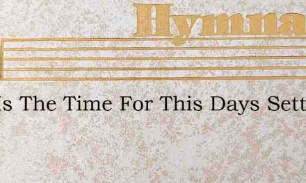 Now Is The Time For This Days Setting – Hymn Lyrics