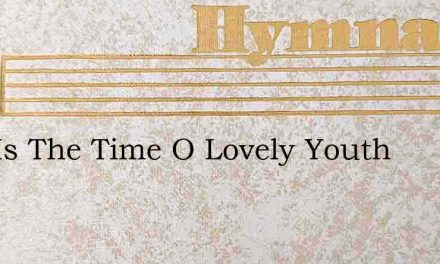 Now Is The Time O Lovely Youth – Hymn Lyrics