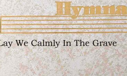Now Lay We Calmly In The Grave – Hymn Lyrics