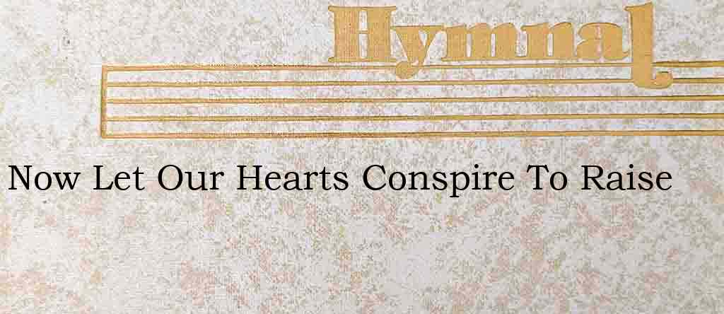 Now Let Our Hearts Conspire To Raise – Hymn Lyrics