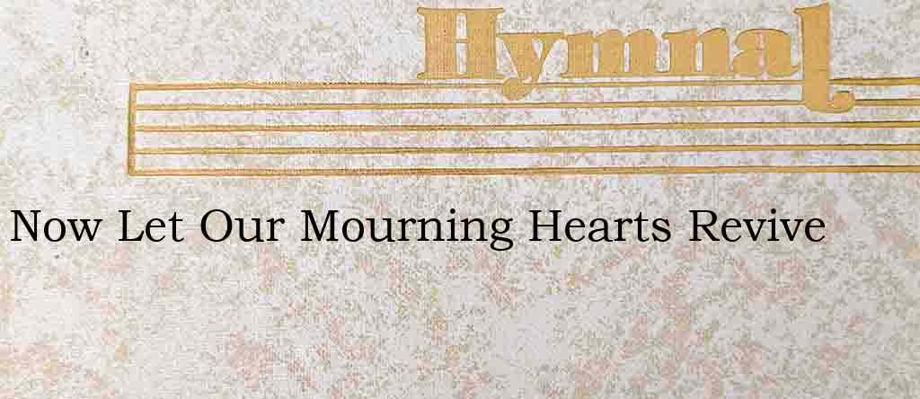 Now Let Our Mourning Hearts Revive – Hymn Lyrics