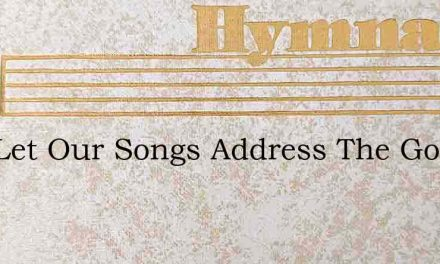 Now Let Our Songs Address The God Of Pea – Hymn Lyrics