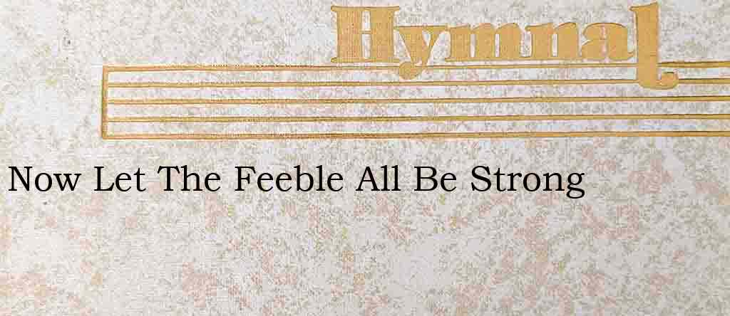 Now Let The Feeble All Be Strong – Hymn Lyrics