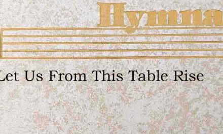Now Let Us From This Table Rise – Hymn Lyrics