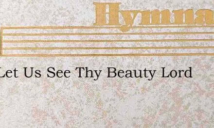 Now Let Us See Thy Beauty Lord – Hymn Lyrics