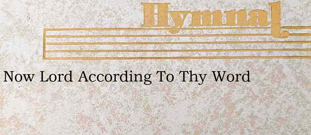 Now Lord According To Thy Word – Hymn Lyrics