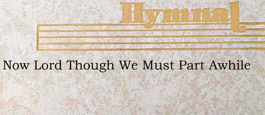 Now Lord Though We Must Part Awhile – Hymn Lyrics