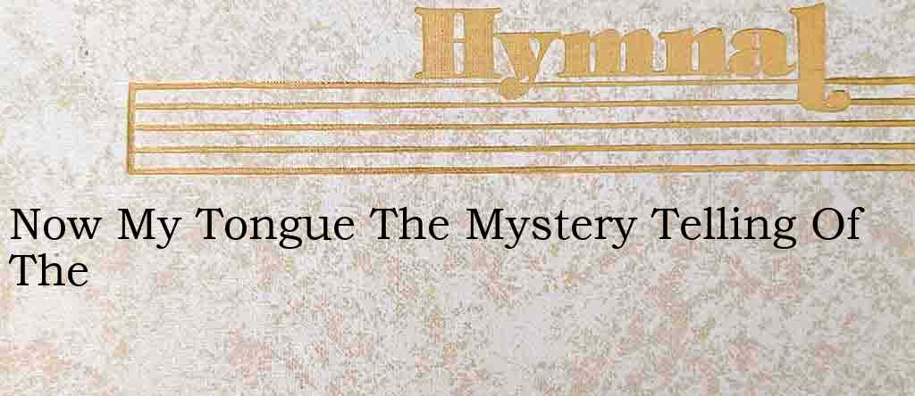 Now My Tongue The Mystery Telling Of The – Hymn Lyrics