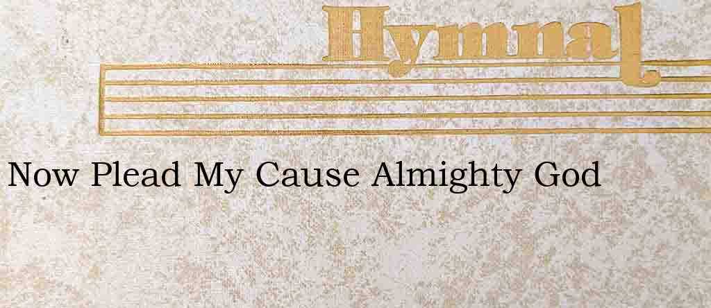 Now Plead My Cause Almighty God – Hymn Lyrics