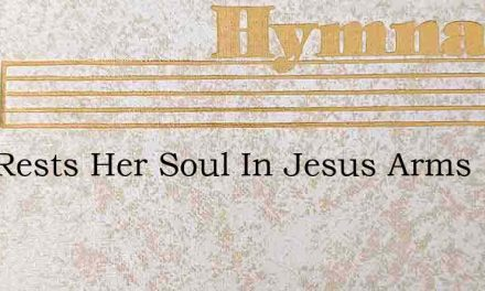 Now Rests Her Soul In Jesus Arms – Hymn Lyrics