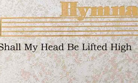 Now Shall My Head Be Lifted High – Hymn Lyrics