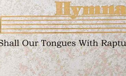 Now Shall Our Tongues With Rapture Tell – Hymn Lyrics
