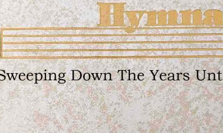 Now Sweeping Down The Years Untold – Hymn Lyrics