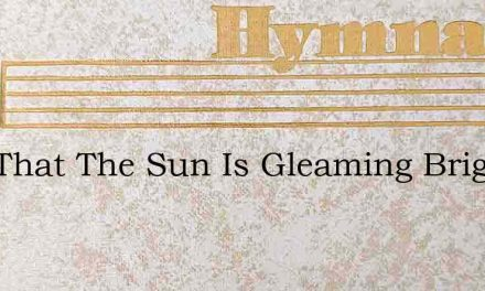 Now That The Sun Is Gleaming Bright – Hymn Lyrics