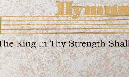 Now The King In Thy Strength Shall Be Jo – Hymn Lyrics
