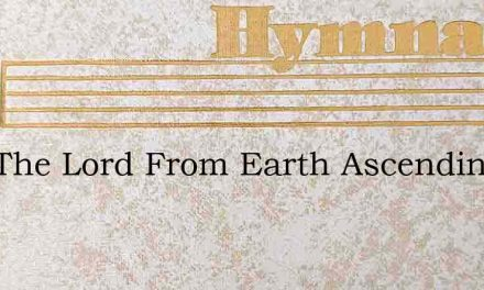 Now The Lord From Earth Ascending – Hymn Lyrics