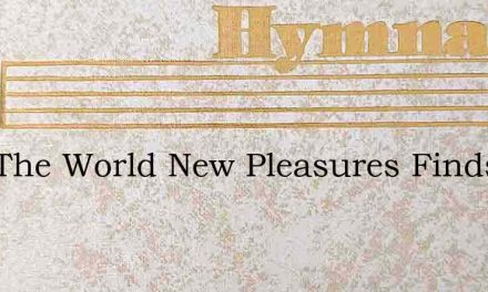 Now The World New Pleasures Finds – Hymn Lyrics