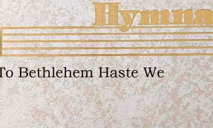 Now To Bethlehem Haste We – Hymn Lyrics