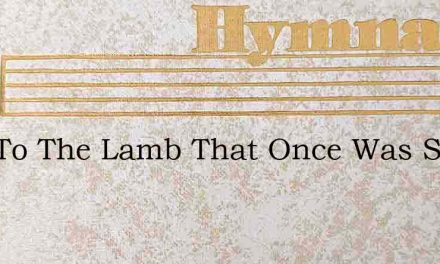 Now To The Lamb That Once Was Slain – Hymn Lyrics