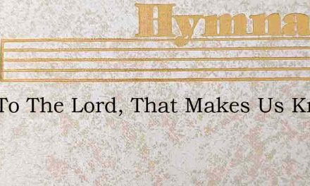 Now To The Lord, That Makes Us Know – Hymn Lyrics